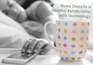 Three Steps to a Healthy Relationship with Technology